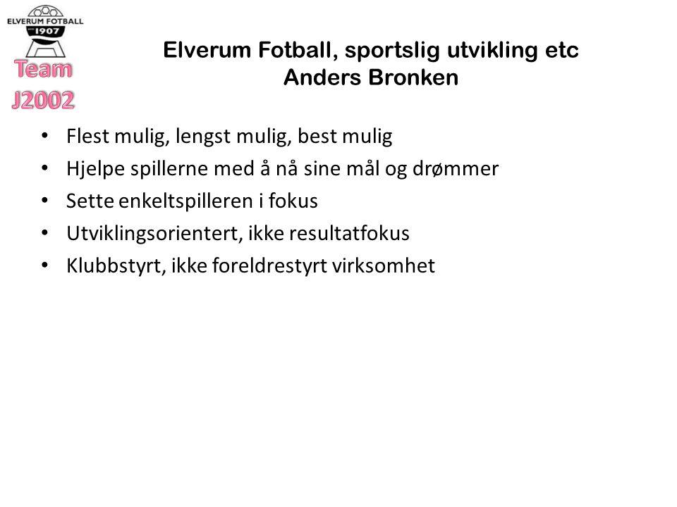 Elverum Fotball, sportslig utvikling etc Anders Bronken Flest mulig, lengst mulig, best mulig Hjelpe spillerne med å nå sine mål og drømmer Sette enkeltspilleren i fokus Utviklingsorientert, ikke resultatfokus Klubbstyrt, ikke foreldrestyrt virksomhet