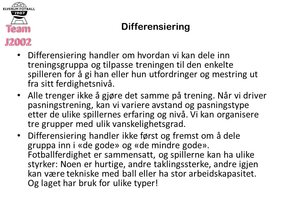Differensiering Differensiering vil si å ta utgangspunkt i den enkeltes styrker og/eller svakheter og å lete etter måter å organisere treningen på som er gunstig både for den enkelte og for laget.