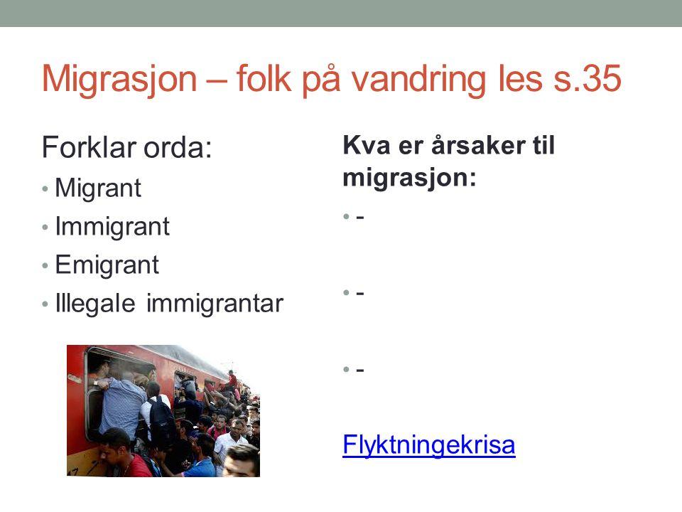 Migrasjon – folk på vandring les s.35 Forklar orda: Migrant Immigrant Emigrant Illegale immigrantar Kva er årsaker til migrasjon: - Flyktningekrisa