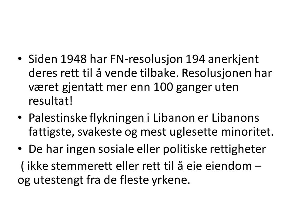 Siden 1948 har FN-resolusjon 194 anerkjent deres rett til å vende tilbake. Resolusjonen har været gjentatt mer enn 100 ganger uten resultat! Palestins
