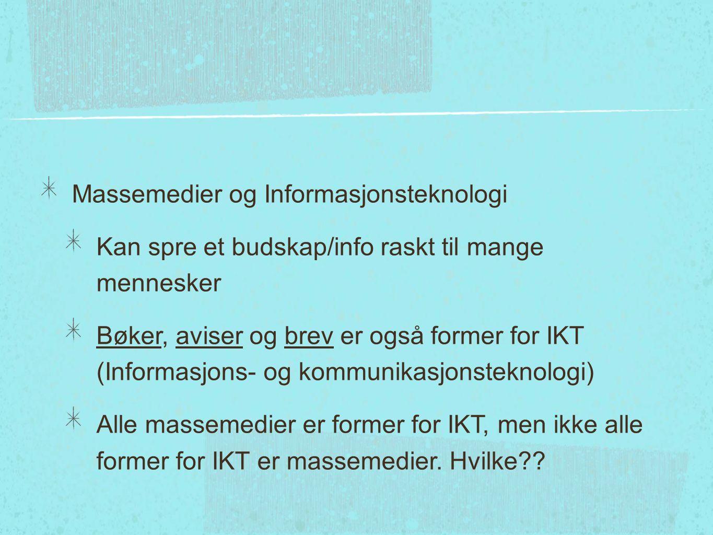 Massemedier og Informasjonsteknologi Kan spre et budskap/info raskt til mange mennesker Bøker, aviser og brev er også former for IKT (Informasjons- og kommunikasjonsteknologi) Alle massemedier er former for IKT, men ikke alle former for IKT er massemedier.