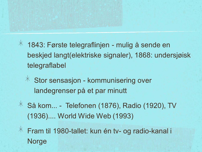 1843: Første telegraflinjen - mulig å sende en beskjed langt(elektriske signaler), 1868: undersjøisk telegraflabel Stor sensasjon - kommunisering over landegrenser på et par minutt Så kom...