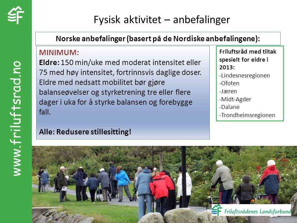 www.friluftsrad.no Fysisk aktivitet – anbefalinger MINIMUM: Eldre: 150 min/uke med moderat intensitet eller 75 med høy intensitet, fortrinnsvis daglige doser.