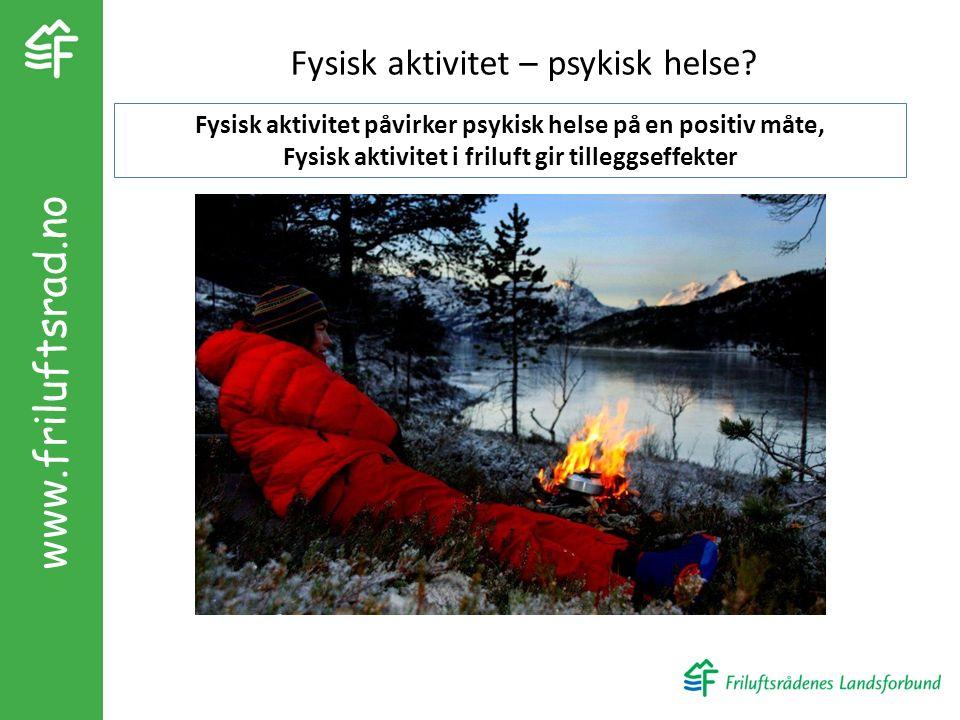 www.friluftsrad.no Fysisk aktivitet – psykisk helse? Fysisk aktivitet påvirker psykisk helse på en positiv måte, Fysisk aktivitet i friluft gir tilleg