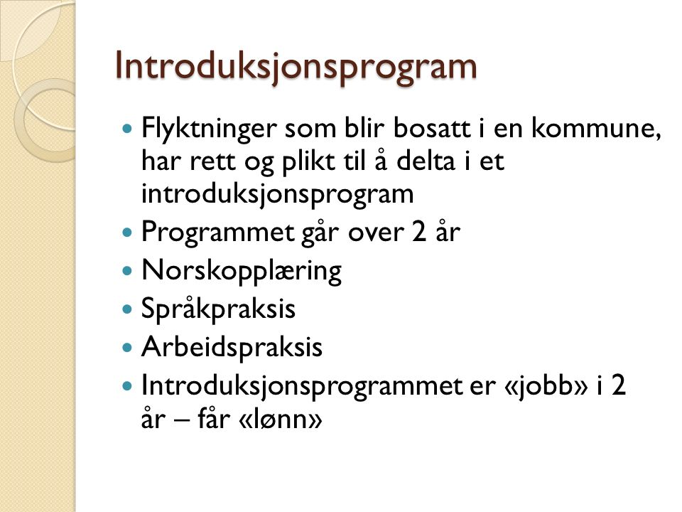 Introduksjonsprogram Flyktninger som blir bosatt i en kommune, har rett og plikt til å delta i et introduksjonsprogram Programmet går over 2 år Norskopplæring Språkpraksis Arbeidspraksis Introduksjonsprogrammet er «jobb» i 2 år – får «lønn»