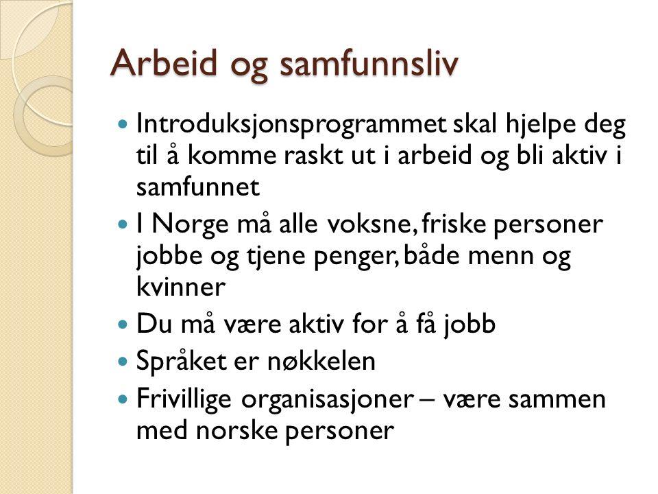 Arbeid og samfunnsliv Introduksjonsprogrammet skal hjelpe deg til å komme raskt ut i arbeid og bli aktiv i samfunnet I Norge må alle voksne, friske personer jobbe og tjene penger, både menn og kvinner Du må være aktiv for å få jobb Språket er nøkkelen Frivillige organisasjoner – være sammen med norske personer