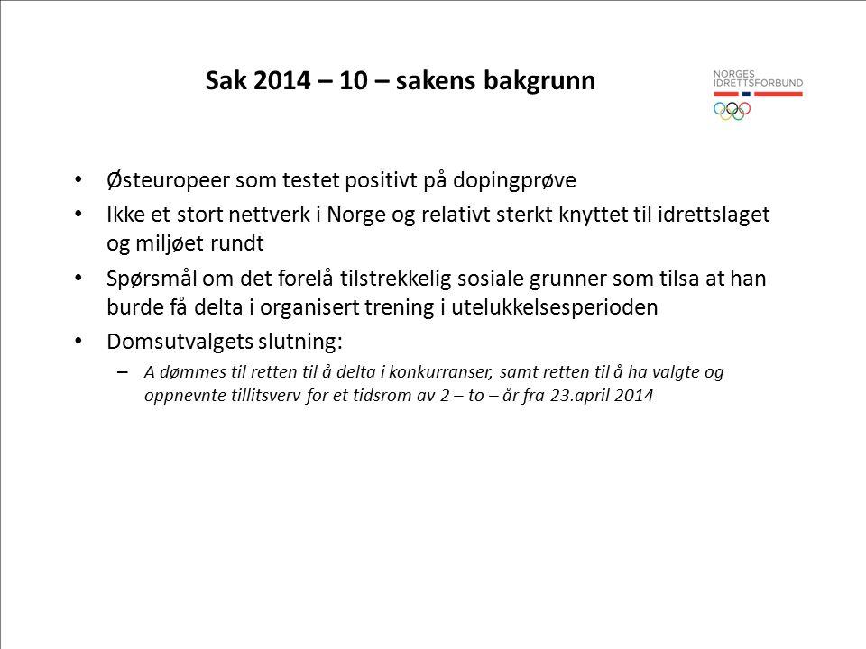 Sak 2014 – 10 – sakens bakgrunn Østeuropeer som testet positivt på dopingprøve Ikke et stort nettverk i Norge og relativt sterkt knyttet til idrettslaget og miljøet rundt Spørsmål om det forelå tilstrekkelig sosiale grunner som tilsa at han burde få delta i organisert trening i utelukkelsesperioden Domsutvalgets slutning: – A dømmes til retten til å delta i konkurranser, samt retten til å ha valgte og oppnevnte tillitsverv for et tidsrom av 2 – to – år fra 23.april 2014