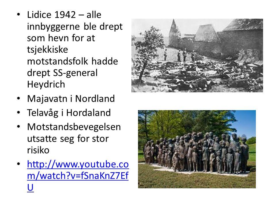 Lidice 1942 – alle innbyggerne ble drept som hevn for at tsjekkiske motstandsfolk hadde drept SS-general Heydrich Majavatn i Nordland Telavåg i Hordaland Motstandsbevegelsen utsatte seg for stor risiko http://www.youtube.co m/watch v=fSnaKnZ7Ef U http://www.youtube.co m/watch v=fSnaKnZ7Ef U