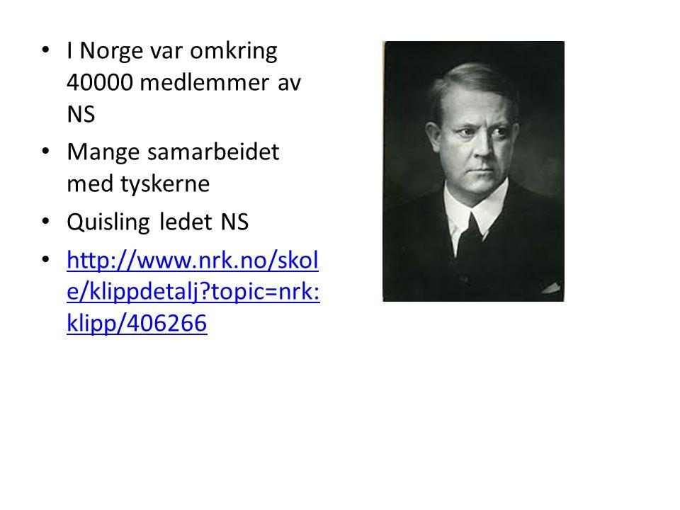 I Norge var omkring 40000 medlemmer av NS Mange samarbeidet med tyskerne Quisling ledet NS http://www.nrk.no/skol e/klippdetalj topic=nrk: klipp/406266 http://www.nrk.no/skol e/klippdetalj topic=nrk: klipp/406266