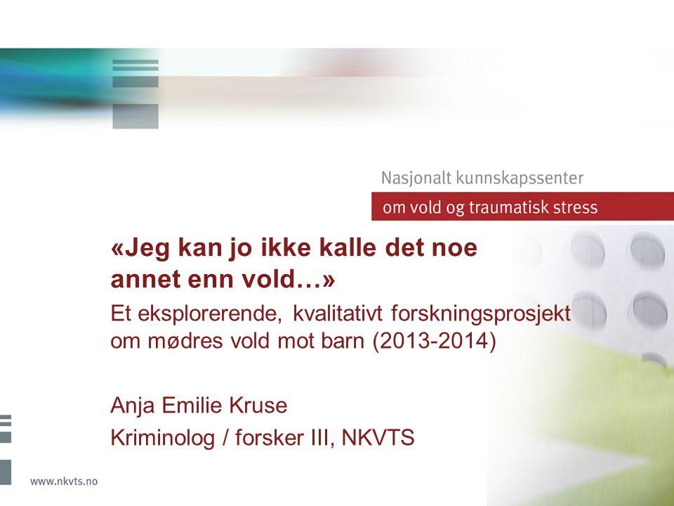 «Jeg kan jo ikke kalle det noe annet enn vold…» Et eksplorerende, kvalitativt forskningsprosjekt om mødres vold mot barn (2013-2014) Anja Emilie Kruse Kriminolog / forsker III, NKVTS
