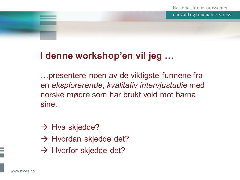I denne workshop'en vil jeg … …presentere noen av de viktigste funnene fra en eksplorerende, kvalitativ intervjustudie med norske mødre som har brukt vold mot barna sine.