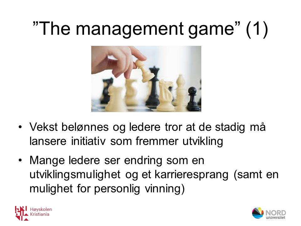 The management game (1) Vekst belønnes og ledere tror at de stadig må lansere initiativ som fremmer utvikling Mange ledere ser endring som en utviklingsmulighet og et karrieresprang (samt en mulighet for personlig vinning)