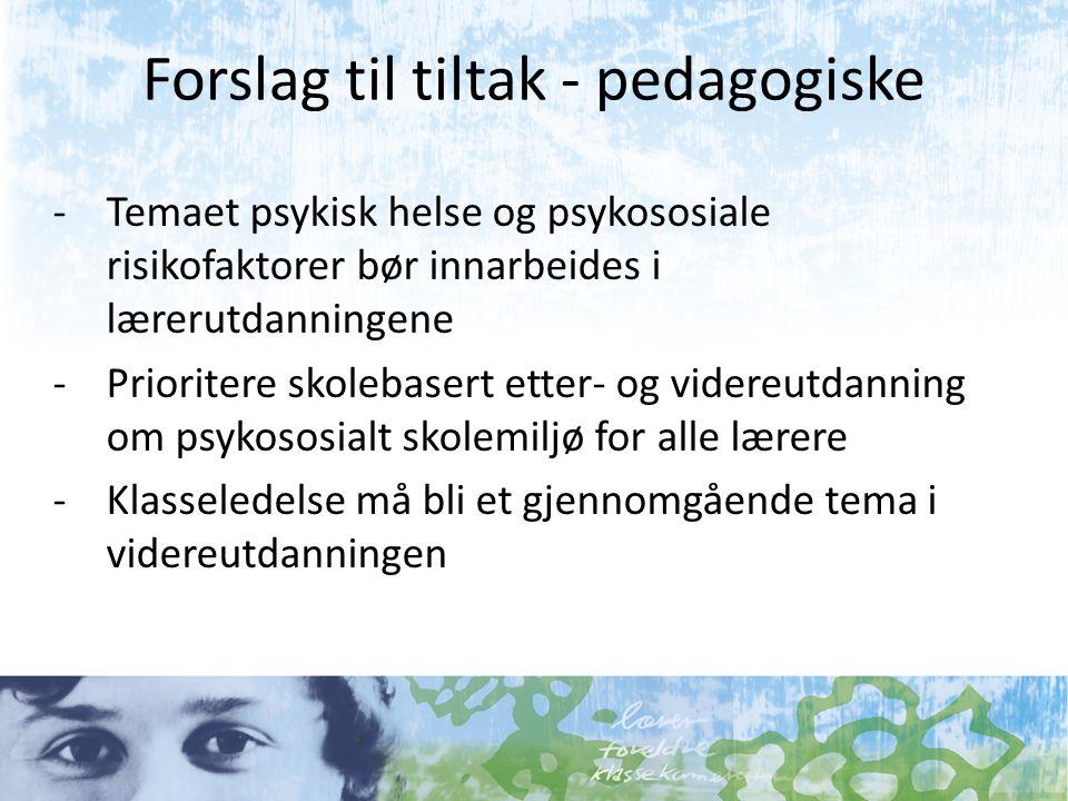Forslag til tiltak - pedagogiske -Temaet psykisk helse og psykososiale risikofaktorer bør innarbeides i lærerutdanningene -Prioritere skolebasert etter- og videreutdanning om psykososialt skolemiljø for alle lærere -Klasseledelse må bli et gjennomgående tema i videreutdanningen