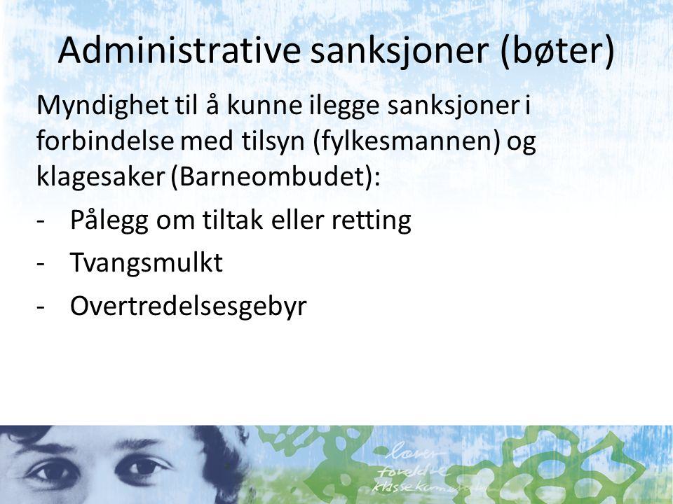 Administrative sanksjoner (bøter) Myndighet til å kunne ilegge sanksjoner i forbindelse med tilsyn (fylkesmannen) og klagesaker (Barneombudet): -Pålegg om tiltak eller retting -Tvangsmulkt -Overtredelsesgebyr