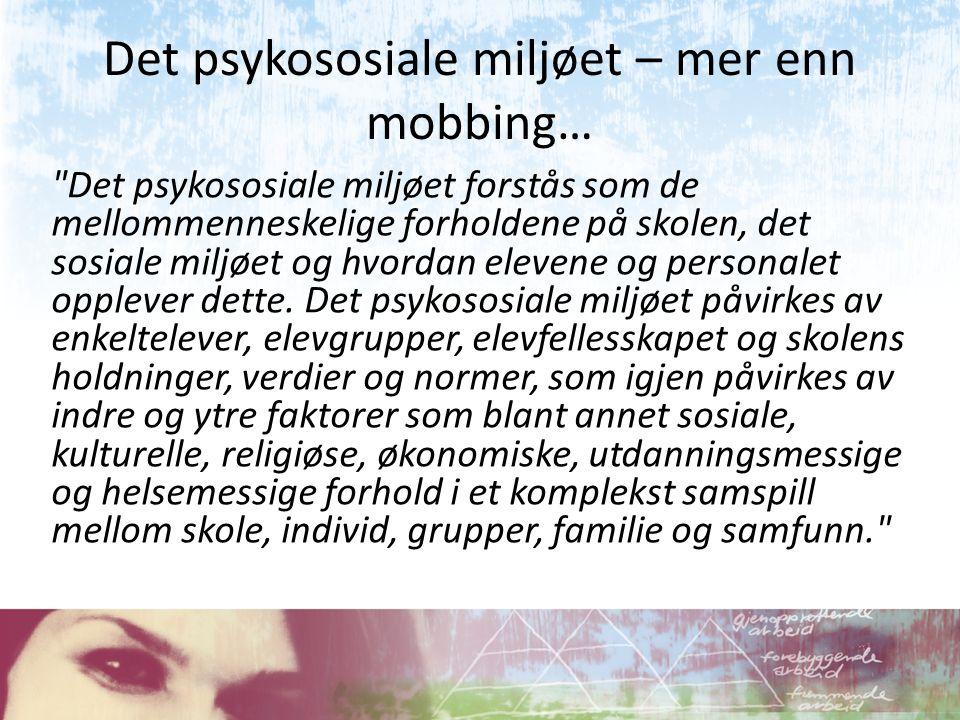 Det psykososiale miljøet – mer enn mobbing… Det psykososiale miljøet forstås som de mellommenneskelige forholdene på skolen, det sosiale miljøet og hvordan elevene og personalet opplever dette.