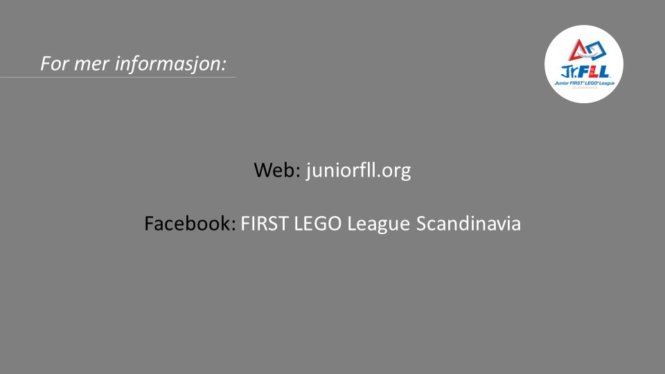 For mer informasjon: Web: juniorfll.org Facebook: FIRST LEGO League Scandinavia