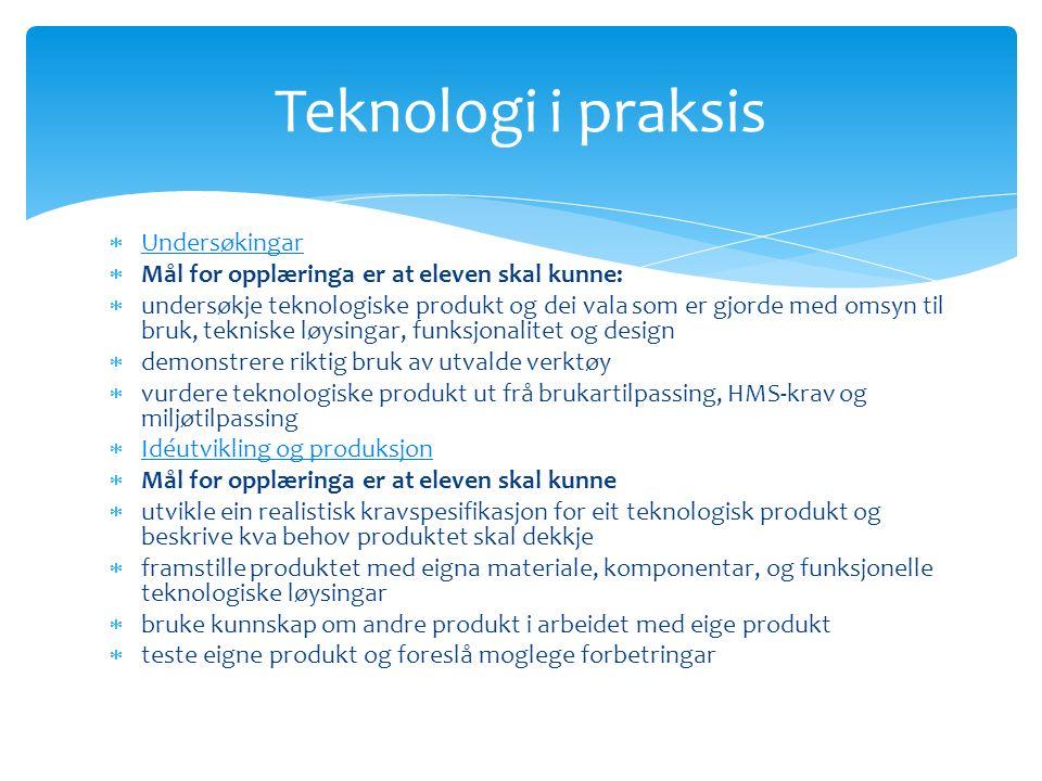  Undersøkingar Undersøkingar  Mål for opplæringa er at eleven skal kunne:  undersøkje teknologiske produkt og dei vala som er gjorde med omsyn til bruk, tekniske løysingar, funksjonalitet og design  demonstrere riktig bruk av utvalde verktøy  vurdere teknologiske produkt ut frå brukartilpassing, HMS-krav og miljøtilpassing  Idéutvikling og produksjon Idéutvikling og produksjon  Mål for opplæringa er at eleven skal kunne  utvikle ein realistisk kravspesifikasjon for eit teknologisk produkt og beskrive kva behov produktet skal dekkje  framstille produktet med eigna materiale, komponentar, og funksjonelle teknologiske løysingar  bruke kunnskap om andre produkt i arbeidet med eige produkt  teste eigne produkt og foreslå moglege forbetringar Teknologi i praksis
