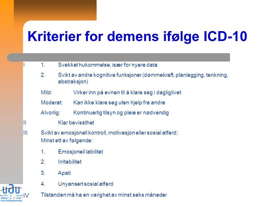 16 Kriterier for demens ifølge ICD-10 I1.Svekket hukommelse, især for nyere data 2.Svikt av andre kognitive funksjoner (dømmekraft, planlegging, tenkning, abstraksjon) Mild:Virker inn på evnen til å klare seg i dagliglivet Moderat:Kan ikke klare seg uten hjelp fra andre Alvorlig:Kontinuerlig tilsyn og pleie er nødvendig IIKlar bevissthet IIISvikt av emosjonell kontroll, motivasjon eller sosial atferd; Minst ett av følgende: 1.Emosjonell labilitet 2.Irritabilitet 3.Apati 4.Unyansert sosial atferd IV Tilstanden må ha en varighet av minst seks måneder