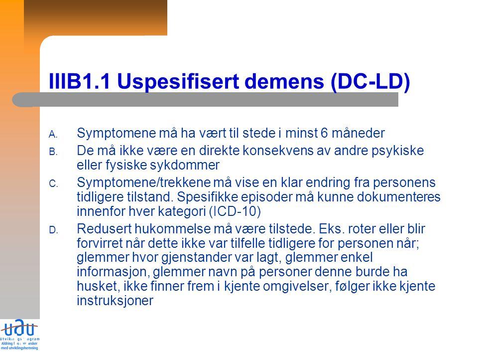 18 IIIB1.1 Uspesifisert demens (DC-LD) A. Symptomene må ha vært til stede i minst 6 måneder B.