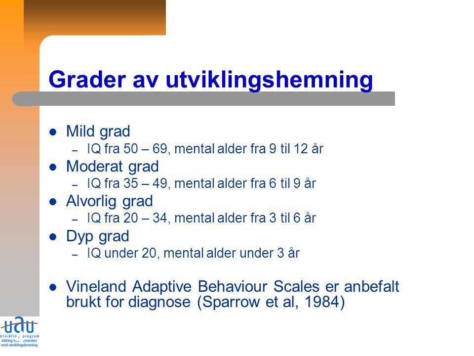 4 Grader av utviklingshemning Mild grad – IQ fra 50 – 69, mental alder fra 9 til 12 år Moderat grad – IQ fra 35 – 49, mental alder fra 6 til 9 år Alvorlig grad – IQ fra 20 – 34, mental alder fra 3 til 6 år Dyp grad – IQ under 20, mental alder under 3 år Vineland Adaptive Behaviour Scales er anbefalt brukt for diagnose (Sparrow et al, 1984)