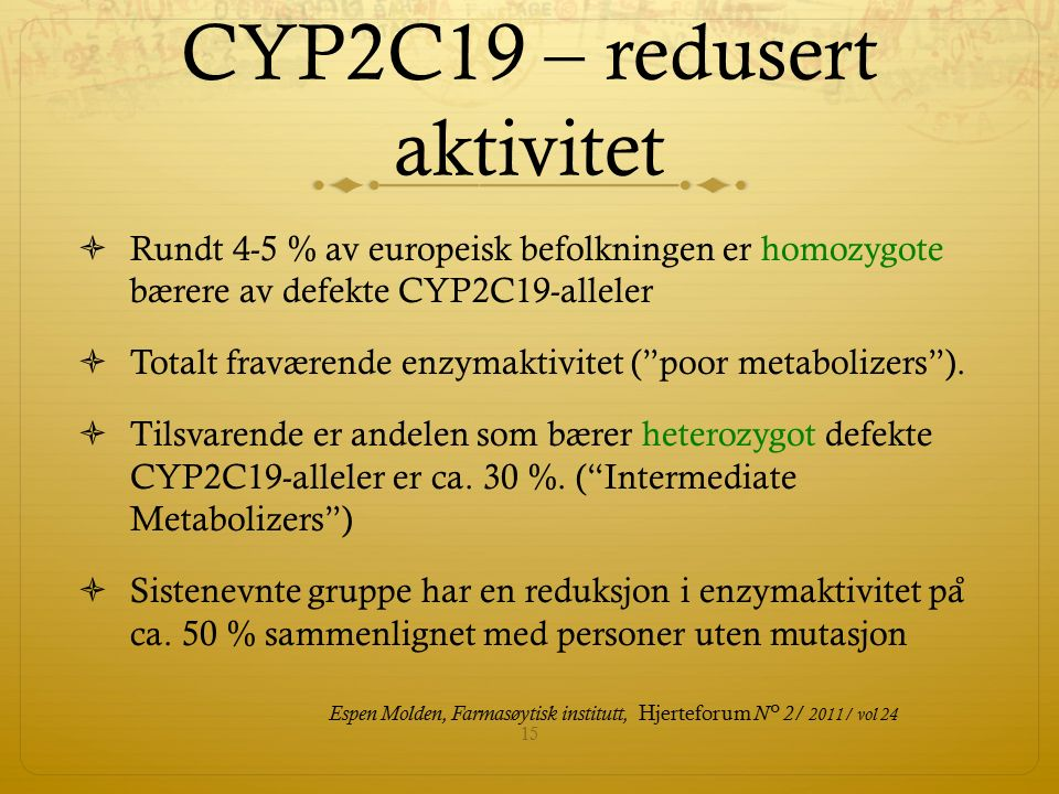 CYP2C19 – redusert aktivitet  Rundt 4-5 % av europeisk befolkningen er homozygote bærere av defekte CYP2C19-alleler  Totalt fraværende enzymaktivitet ( poor metabolizers ).