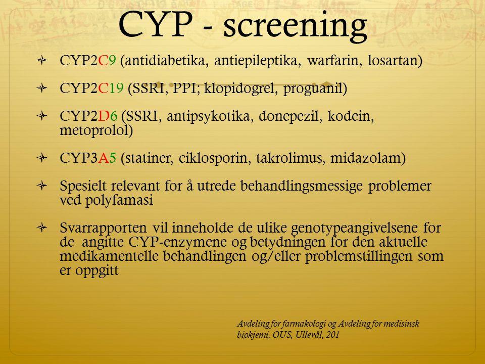 CYP - screening  CYP2C9 (antidiabetika, antiepileptika, warfarin, losartan)  CYP2C19 (SSRI, PPI; klopidogrel, proguanil)  CYP2D6 (SSRI, antipsykotika, donepezil, kodein, metoprolol)  CYP3A5 (statiner, ciklosporin, takrolimus, midazolam)  Spesielt relevant for å utrede behandlingsmessige problemer ved polyfamasi  Svarrapporten vil inneholde de ulike genotypeangivelsene for de angitte CYP-enzymene og betydningen for den aktuelle medikamentelle behandlingen og/eller problemstillingen som er oppgitt Avdeling for farmakologi og Avdeling for medisinsk biokjemi, OUS, Ullevål, 201 32