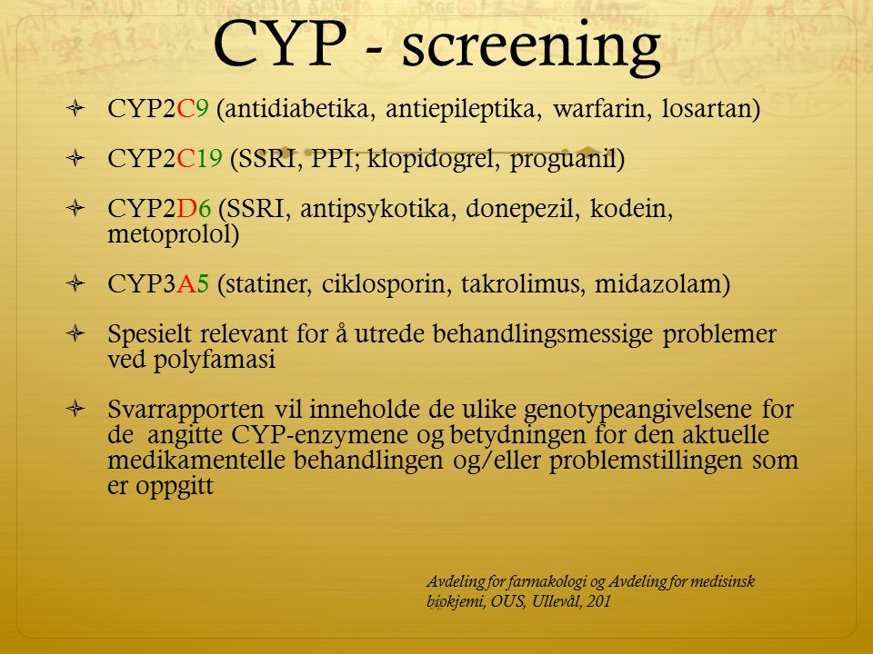 CYP - screening  CYP2C9 (antidiabetika, antiepileptika, warfarin, losartan)  CYP2C19 (SSRI, PPI; klopidogrel, proguanil)  CYP2D6 (SSRI, antipsykoti