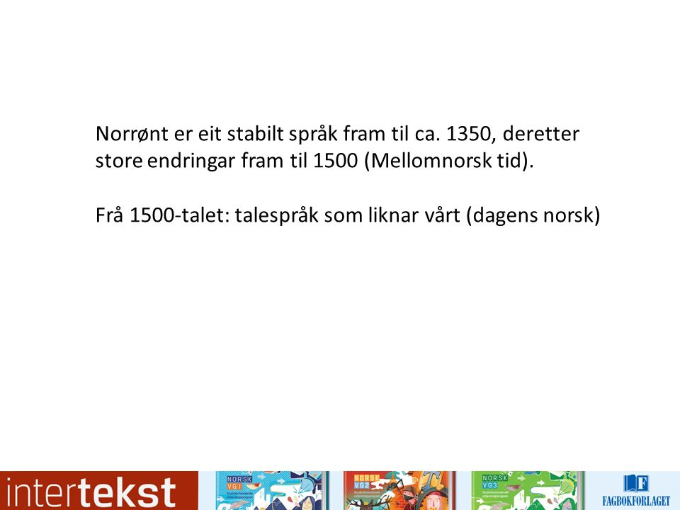 Norrønt er eit stabilt språk fram til ca. 1350, deretter store endringar fram til 1500 (Mellomnorsk tid). Frå 1500-talet: talespråk som liknar vårt (d