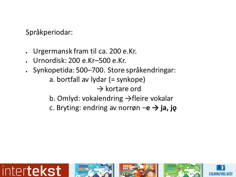 Språkperiodar:  Urgermansk fram til ca. 200 e.Kr.  Urnordisk: 200 e.Kr–500 e.Kr.  Synkopetida: 500–700. Store språkendringar: a. bortfall av lydar