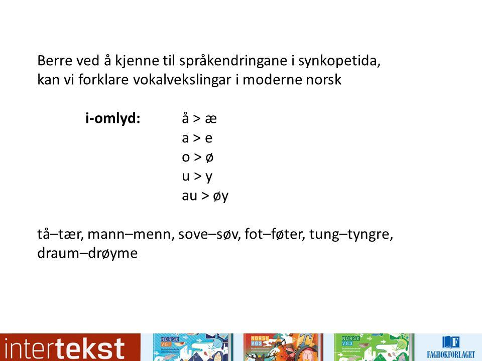 Berre ved å kjenne til språkendringane i synkopetida, kan vi forklare vokalvekslingar i moderne norsk i-omlyd: å > æ a > e o > ø u > y au > øy tå–tær, mann–menn, sove–søv, fot–føter, tung–tyngre, draum–drøyme