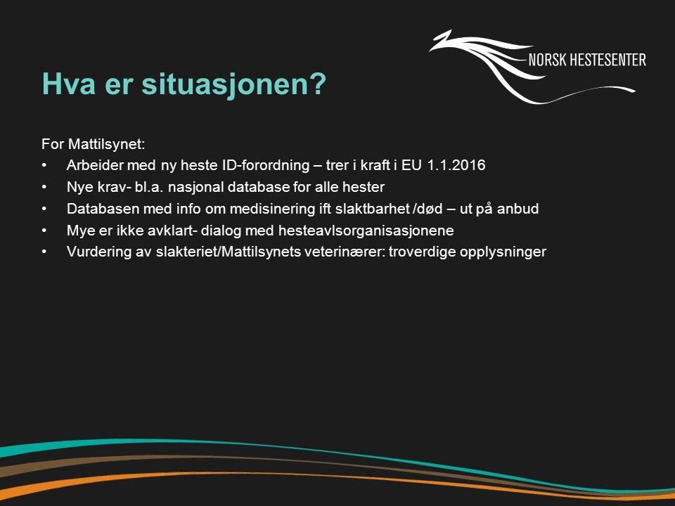 EU – ny rapport om hestevelferd 2012: 295 000 hester slaktet 2013: 160 000 hester slaktet (innskjerping av ID) UK: 36 euro cents/kg Italia: over 3 €/kg (Norge: 3-4 kr/kg ?) Slakteriene i EU-land er ikke alltid tilpasset hesten Rapporten anbefaler EU å installerer overvåkingskamera på hesteslakterier (45 000 underskrifter) Rapporten peker på tilsvarende utfordringer som vi har i Norge- folk som ikke har råd til å få avlivet hesten- velferdsproblemer Trekker fram omplasseringsinstitusjoner for hester Anbefaler hesteorganisasjonene til å ta ansvar- bevisstgjøre hesteeiere Kilde: World Horse Welfare & Eurogroup for animals