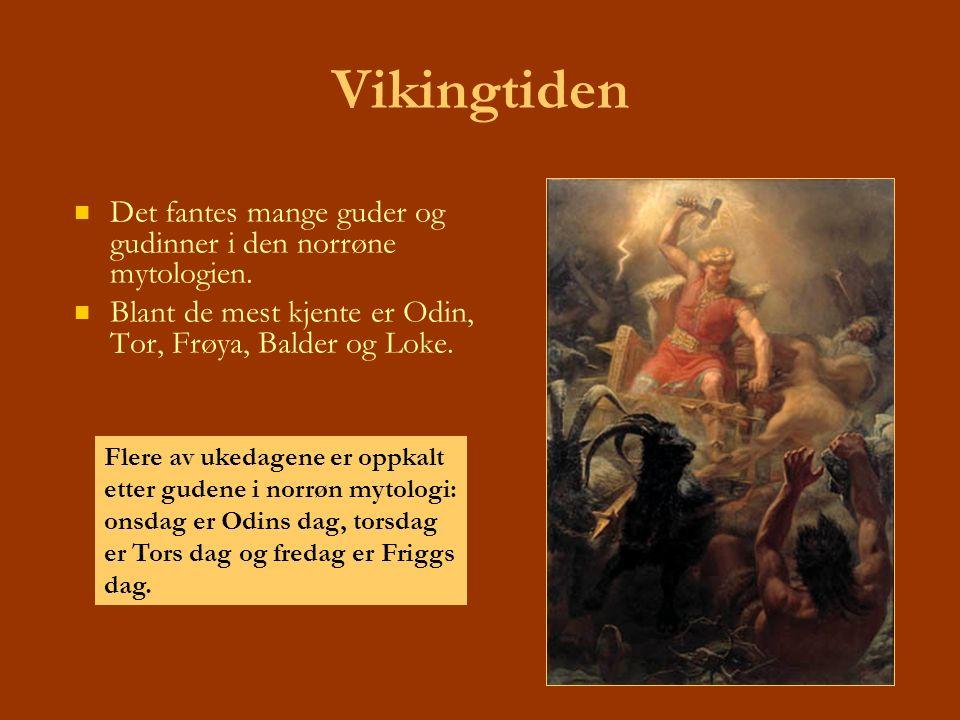 Vikingtiden Det fantes mange guder og gudinner i den norrøne mytologien. Blant de mest kjente er Odin, Tor, Frøya, Balder og Loke. Flere av ukedagene