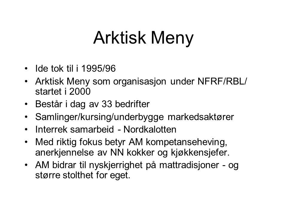 Arktisk Meny Ide tok til i 1995/96 Arktisk Meny som organisasjon under NFRF/RBL/ startet i 2000 Består i dag av 33 bedrifter Samlinger/kursing/underbygge markedsaktører Interrek samarbeid - Nordkalotten Med riktig fokus betyr AM kompetanseheving, anerkjennelse av NN kokker og kjøkkensjefer.