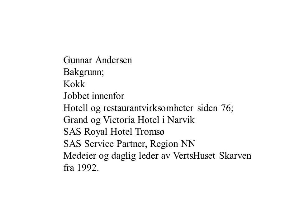 Gunnar Andersen Bakgrunn; Kokk Jobbet innenfor Hotell og restaurantvirksomheter siden 76; Grand og Victoria Hotel i Narvik SAS Royal Hotel Tromsø SAS Service Partner, Region NN Medeier og daglig leder av VertsHuset Skarven fra 1992.