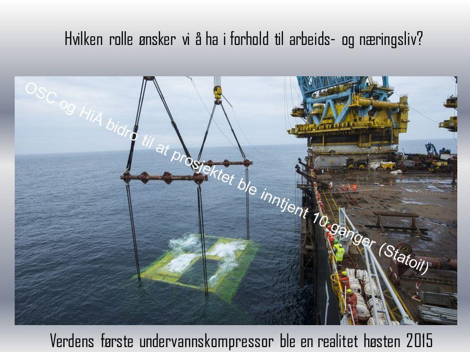 Hvilken rolle ønsker vi å ha i forhold til arbeids- og næringsliv? Verdens første undervannskompressor ble en realitet høsten 2015 OSC og HiÅ bidro ti