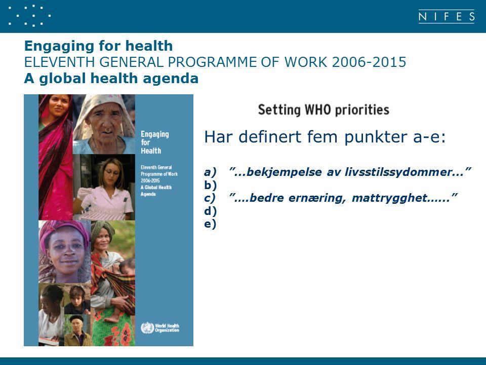 Engaging for health ELEVENTH GENERAL PROGRAMME OF WORK 2006-2015 A global health agenda Har definert fem punkter a-e: a) ...bekjempelse av livsstilssydommer... b) c) ….bedre ernæring, mattrygghet…... d) e)