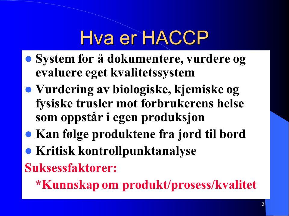 2 Hva er HACCP System for å dokumentere, vurdere og evaluere eget kvalitetssystem Vurdering av biologiske, kjemiske og fysiske trusler mot forbrukerens helse som oppstår i egen produksjon Kan følge produktene fra jord til bord Kritisk kontrollpunktanalyse Suksessfaktorer: *Kunnskap om produkt/prosess/kvalitet