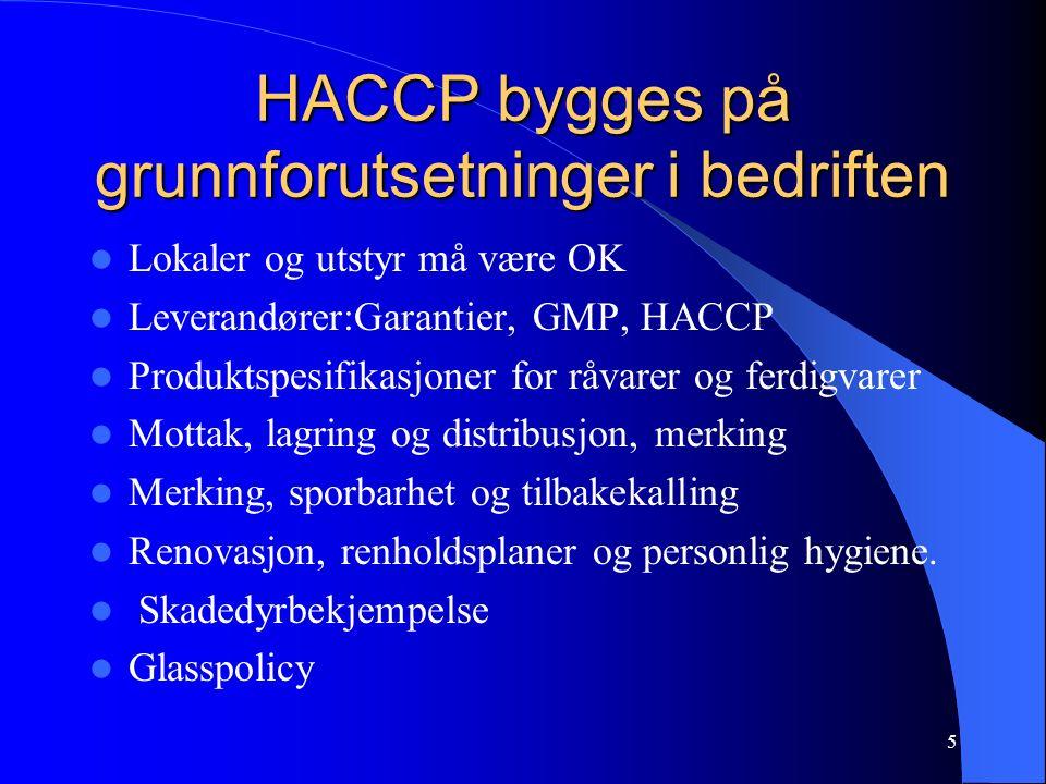 5 HACCP bygges på grunnforutsetninger i bedriften Lokaler og utstyr må være OK Leverandører:Garantier, GMP, HACCP Produktspesifikasjoner for råvarer og ferdigvarer Mottak, lagring og distribusjon, merking Merking, sporbarhet og tilbakekalling Renovasjon, renholdsplaner og personlig hygiene.