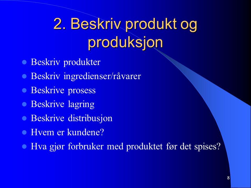 8 2. Beskriv produkt og produksjon Beskriv produkter Beskriv ingredienser/råvarer Beskrive prosess Beskrive lagring Beskrive distribusjon Hvem er kund