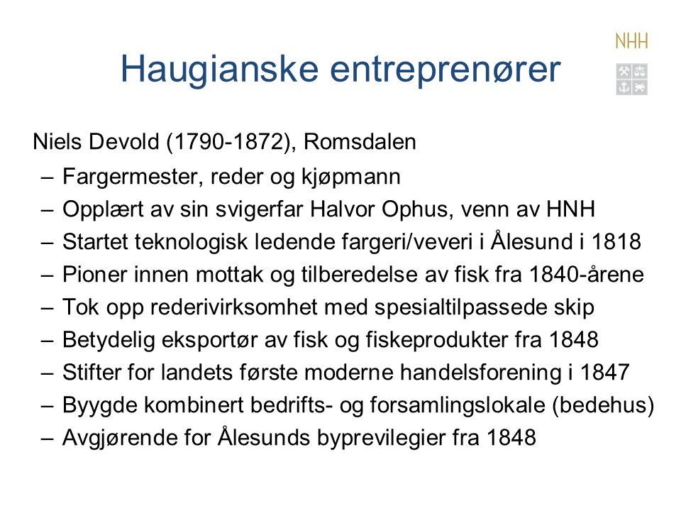Haugianske entreprenører Niels Devold (1790-1872), Romsdalen –Fargermester, reder og kjøpmann –Opplært av sin svigerfar Halvor Ophus, venn av HNH –Startet teknologisk ledende fargeri/veveri i Ålesund i 1818 –Pioner innen mottak og tilberedelse av fisk fra 1840-årene –Tok opp rederivirksomhet med spesialtilpassede skip –Betydelig eksportør av fisk og fiskeprodukter fra 1848 –Stifter for landets første moderne handelsforening i 1847 –Byygde kombinert bedrifts- og forsamlingslokale (bedehus) –Avgjørende for Ålesunds byprevilegier fra 1848