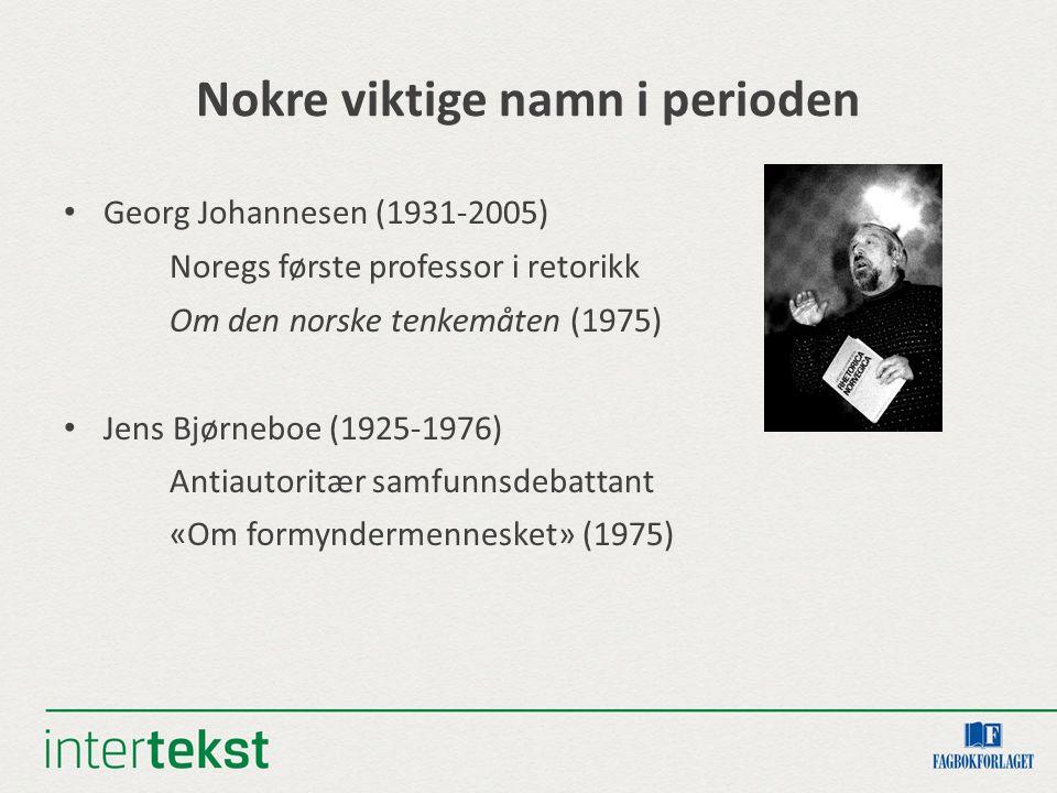 Nokre viktige namn i perioden Georg Johannesen (1931-2005) Noregs første professor i retorikk Om den norske tenkemåten (1975) Jens Bjørneboe (1925-1976) Antiautoritær samfunnsdebattant «Om formyndermennesket» (1975)