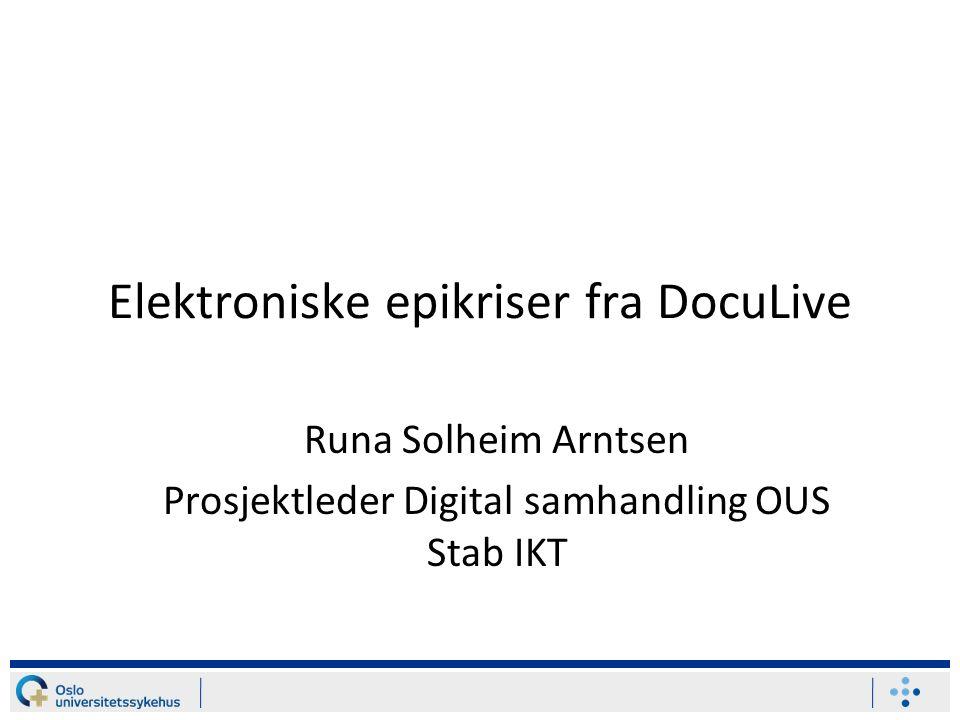 Elektroniske epikriser fra DocuLive Runa Solheim Arntsen Prosjektleder Digital samhandling OUS Stab IKT