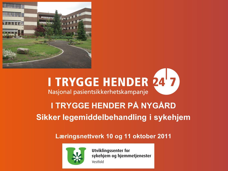 I TRYGGE HENDER PÅ NYGÅRD Sikker legemiddelbehandling i sykehjem Læringsnettverk 10 og 11 oktober 2011
