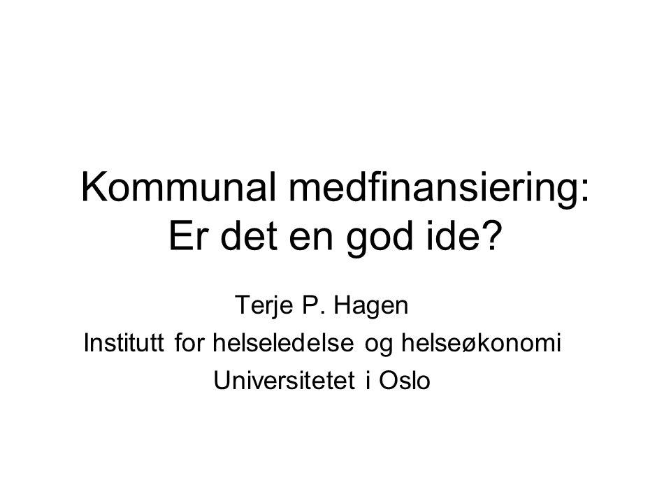 Kommunal medfinansiering: Er det en god ide? Terje P. Hagen Institutt for helseledelse og helseøkonomi Universitetet i Oslo