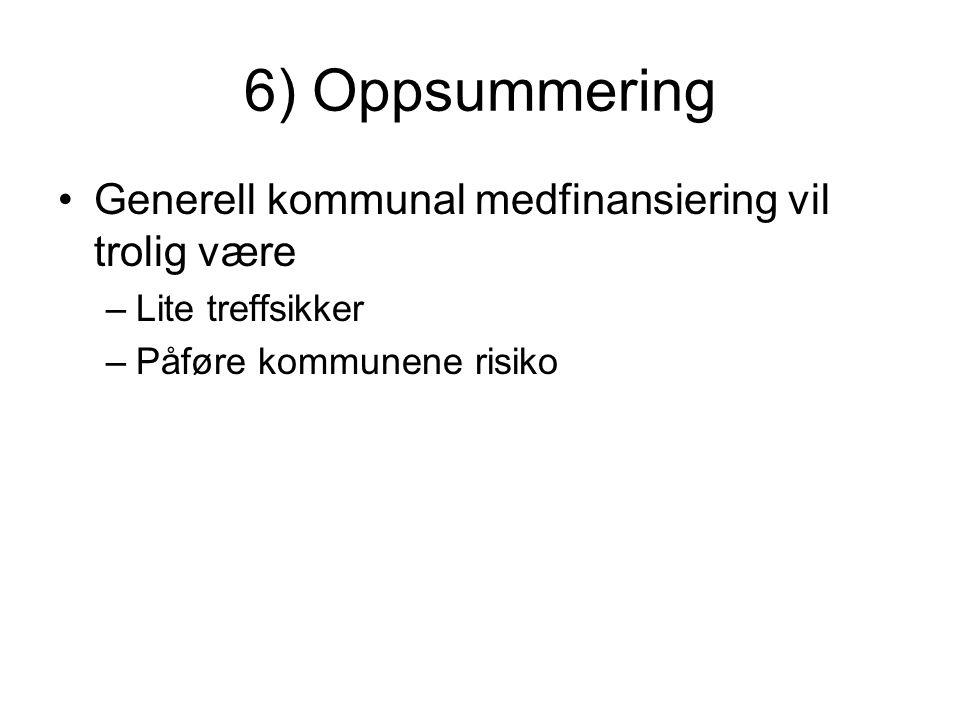 6) Oppsummering Generell kommunal medfinansiering vil trolig være –Lite treffsikker –Påføre kommunene risiko