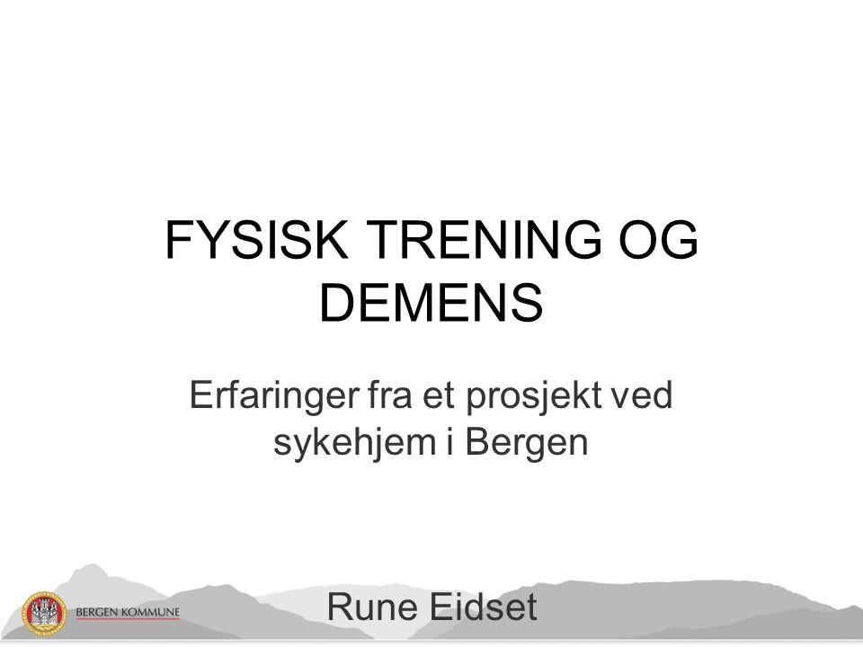 Erfaringer fra et prosjekt ved sykehjem i Bergen Rune Eidset FYSISK TRENING OG DEMENS