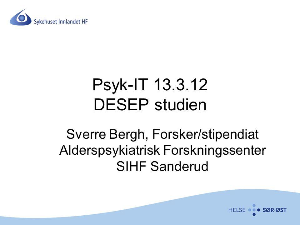 Psyk-IT 13.3.12 DESEP studien Sverre Bergh, Forsker/stipendiat Alderspsykiatrisk Forskningssenter SIHF Sanderud
