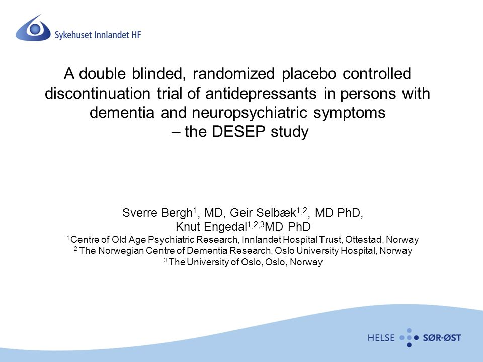 A double blinded, randomized placebo controlled discontinuation trial of antidepressants in persons with dementia and neuropsychiatric symptoms – the DESEP study Sverre Bergh 1, MD, Geir Selbæk 1,2, MD PhD, Knut Engedal 1,2,3 MD PhD 1 Centre of Old Age Psychiatric Research, Innlandet Hospital Trust, Ottestad, Norway 2 The Norwegian Centre of Dementia Research, Oslo University Hospital, Norway 3 The University of Oslo, Oslo, Norway