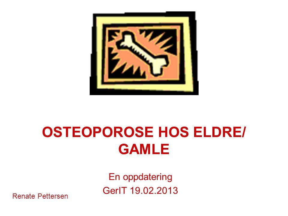 OSTEOPOROSE HOS ELDRE/ GAMLE En oppdatering GerIT 19.02.2013 Renate Pettersen