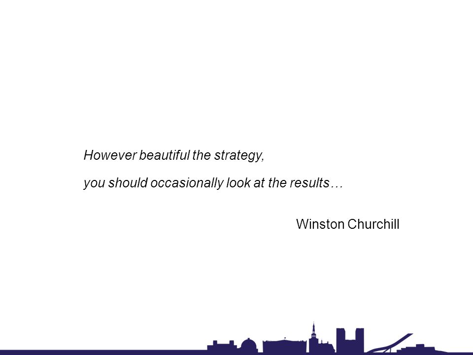 However beautiful the strategy, you should occasionally look at the results… Winston Churchill